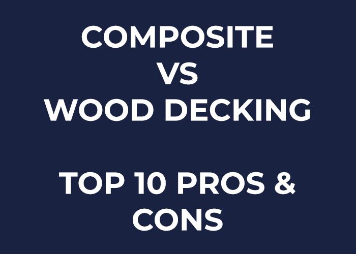 Composite vs Wood Decking - Top 10 Pros & Cons (Inc Price)